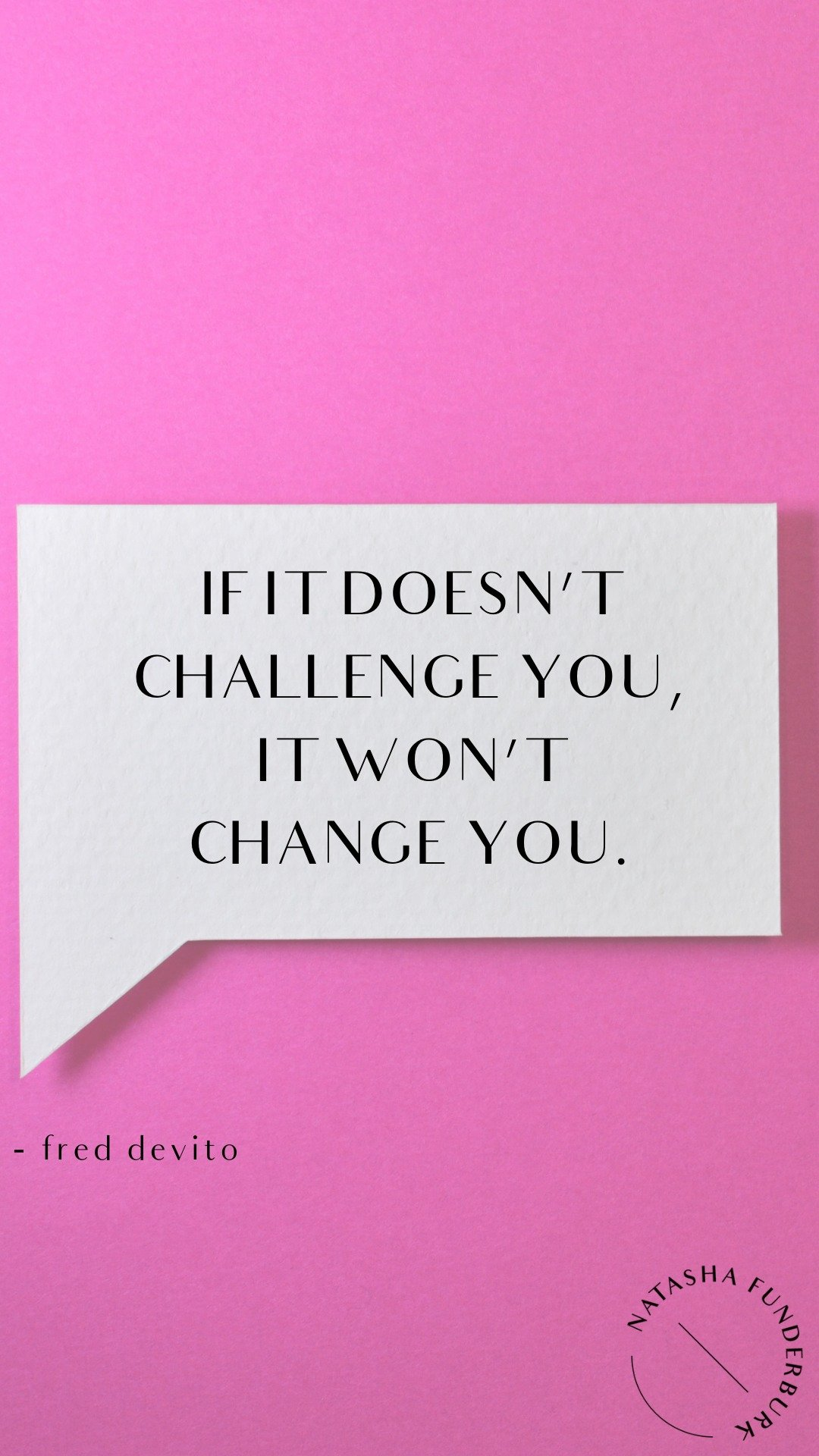 if it doesn't challenge you it won't change you